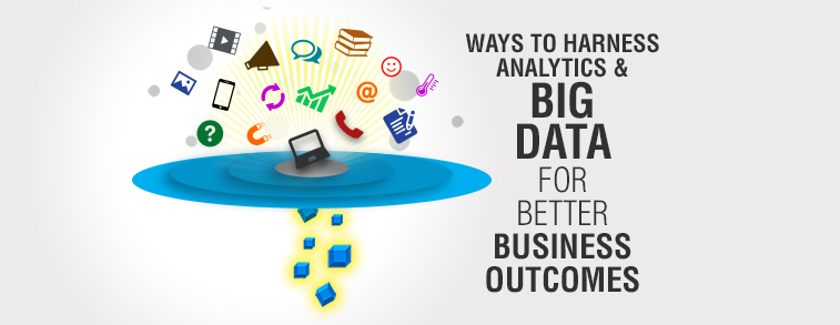 Ways to Harness Analytics and Big Data for Better Business Outcomes