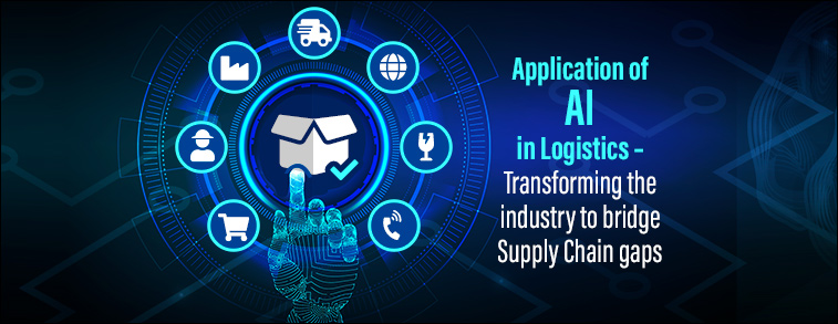 Application of AI in Logistics – Transforming the industry to bridge Supply Chain gaps